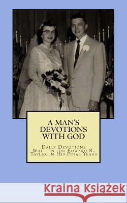 A Man's Devotions with God: Daily Devotions Written for Edward R. Tasler in His Final Days Robert L. Tasler 9781511746830 Createspace