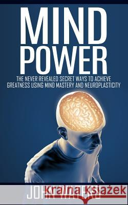 Mind Power: The Never Revealed Secret Ways to Achieve Greatness Using Mind Mastery and Neuroplasticity John Waters 9781511749879