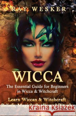 Wicca: The Essential Guide for Beginners in Wicca & Witchcraft: Learn Wiccan & Witchcraft Beliefs, Magick, Spells and Rituals MR Ray Wesker 9781511752879