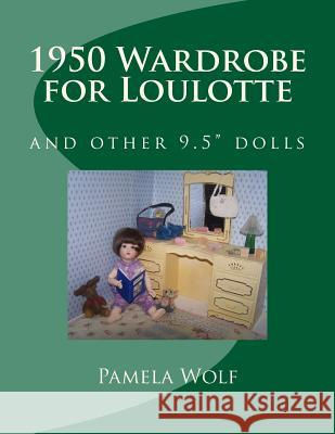 1950 Wardrobe for Loulotte: And Other 9.5 Dolls Pamela Wolf 9781511772532