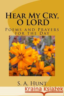 Hear My Cry, O Lord: Poems and Prayers for the Day S. a. Hunt 9781511806640