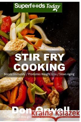 Stir Fry Cooking: Over 40 Wheat Free, Heart Healthy, Quick & Easy, Low Cholesterol, Whole Foods Stur Fry Recipes, Antioxidants & Phytoch Don Orwell 9781511811989