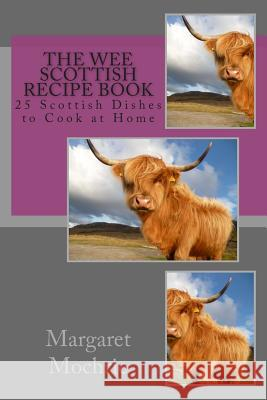 The Wee Scottish Recipe Book: 25 Scottish Dishes to Cook at Home Margaret Mochrie 9781511820165