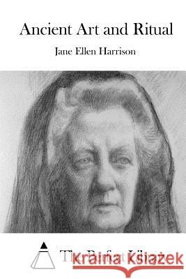 Ancient Art and Ritual Jane Ellen Harrison The Perfect Library 9781511839266