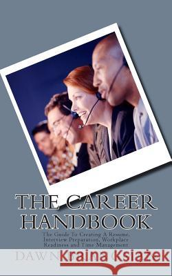 The Career Handbook: The Guide To Creating A Resume, Interview Preparation, Workplace Readiness and Time Management Dawn Brangman 9781511873260
