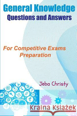 General Knowledge Questions and Answers: For Competitive Exams Preparation Jeba Christy Angeline Rajamanickam 9781511876841