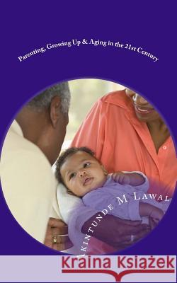 Parenting, Growing Up & Aging in the 21st Century: Human Life Sequence MR Akintunde M. Lawal 9781511887700