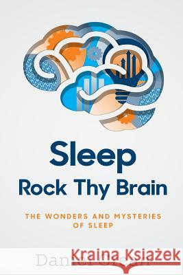 Sleep - Rock Thy Brain: An Appreciation of the Wonders and Mysteries of Sleep Daniel Crean 9781511893800