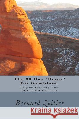 The 30 Day 'detox' for Gamblers.: Help for Recovery from Compulsive Gambling Bernard Zeitler 9781511899727