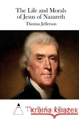 The Life and Morals of Jesus of Nazareth Thomas Jefferson The Perfect Library 9781511908641