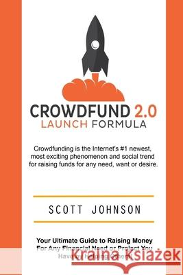 Crowdfund 2.0 Launch Formula: Your Ultimate Guide to Raising Money for Any Financial Need or Project You Have by Helping Others! Scott Johnson 9781511912440