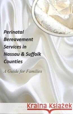 Perinatal Bereavement Services in Nassau & Suffolk Counties: A Guide for Families Saidah Haziz-Ramadhan 9781511913621