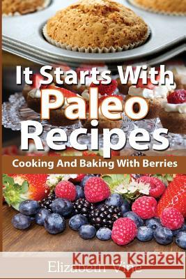 It Starts With Paleo Recipes: Cooking And Baking With Berries Elizabeth Vine 9781511962544