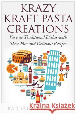 Krazy Kraft Pasta Creations: Vary Up Traditional Dishes with These Fun and Delicious Recipes Barbara Beckwith 9781511964852