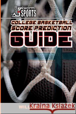 College Basketball Score Prediction Guide William Hal 9781511974615