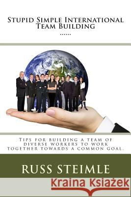 Stupid Simple International Team Building: Tips for Building a Team of Diverse Workers to Work Together Towards a Common Goal. Russ Steimle 9781511995412