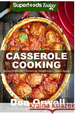 Casserole Cooking: 60 + Casserole Meals, Casseroles for Breakfast, Casserole Cookbook, Casseroles Quick and Easy, Wheat Free Diet, Heart Don Orwell 9781512001044