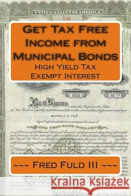 Get Tax Free Income from Municipal Bonds: High Yield Tax Exempt Interest Fred Ful 9781512044898 Createspace