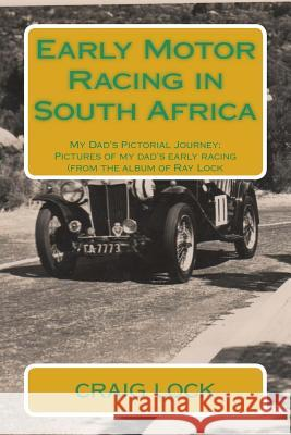 Early Motor Racing in South Africa: My Dad's Pictorial Journey: Craig G. Lock Ray C. Lock Craig G. Lock 9781512064353