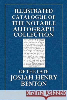 Illustrated Catalogue of the Notable Autograph Collection: Of the Late Josiah Henry Benton Josiah Henry Benton 9781512065282