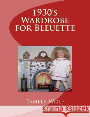 1930 Wardrobe for Bleuette: And Other 11 Dolls Pamela Wolf 9781512104318