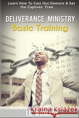 Deliverance Ministry Basic Training: Learn How to Cast Out Demons & Set the Captives Free I. R. Womack 9781512112030