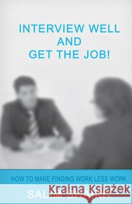 Interview Well and Get the Job!: How to Make Finding Work Less Work! Salim Shaikh 9781512134568