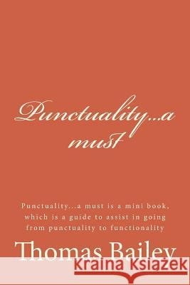 Punctuality...a Must: Punctuality...a Must Is a Mini Book, Which Is a Guide to Assist in Going from Punctuality to Functionality Thomas Bailey 9781512189360