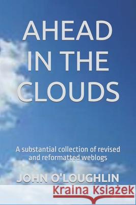 Ahead in the Clouds: A Substantial Collection of Revised and Reformatted Weblogs John O'Loughlin 9781512206104