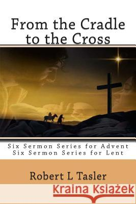 From the Cradle to the Cross: Series of Sermons for Use During Advent, Lent or Other Times During the Church Year Robert L. Tasler 9781512229851 Createspace