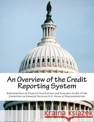 An Overview of the Credit Reporting System Subcommittee on Financial Institutions a 9781512232714