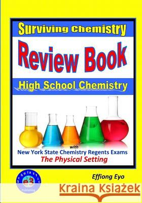 Surviving Chemistry Review Book: High School Chemistry: 2015 Revision - With Nys Chemistry Regents Exams: The Physical Setting Effiong Eyo 9781512267259
