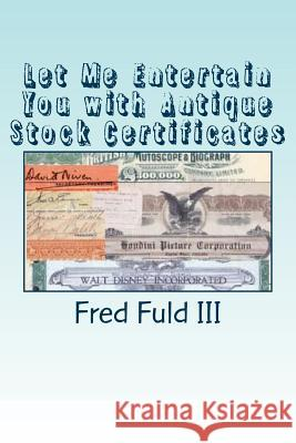 Let Me Entertain You with Antique Stock Certificates: The History of the Entertainment Industry Through Old Stocks and Bonds Fred Ful 9781512271348 Createspace