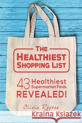 The Healthiest Shopping List: 43 Healthiest Supermarket Finds Revealed! Olivia Rogers 9781512293678