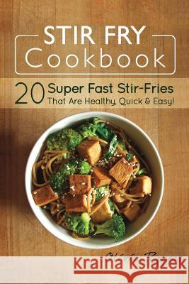 Stir Fry Cookbook: 20 Super Fast Stir-Fries That Are Healthy, Quick & Easy! Olivia Rogers 9781512294125