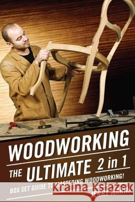 Woodworking: The Ultimate 2 in 1 Box Set Guide to Mastering Woodworking! Jerry Marin 9781512294736