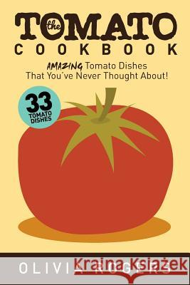 The Tomato Cookbook: 33 Amazing Tomato Dishes That You've Never Thought About! Olivia Rogers 9781512294743