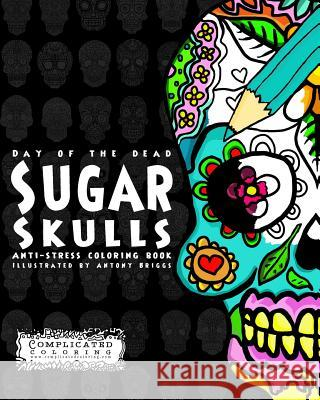 Day of the Dead - Sugar Skulls: Anti-Stress Coloring Book Complicated Coloring Antony Briggs 9781512296792 Createspace