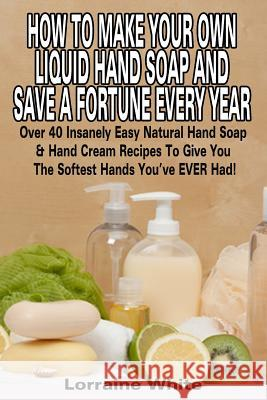 How to Make Your Own Liquid Hand Soap & Save a Fortune Every Year: Over 40 Insanely Easy Natural Hand Soap & Hand Cream Recipes to Give You the Softes Lorraine White 9781512304305