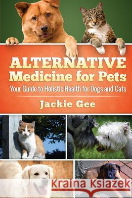 Alternative Medicine for Pets: Your Guide to Holistic Health for Your Dog and Cat Jackie Gee 9781512328837