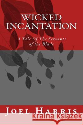 Wicked Incantation: A Tale of the Servants of the Blade Joel Harris 9781512366341