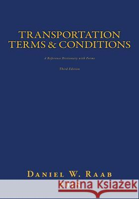 Transportation Terms & Conditions: A Reference Dictionary with Forms 3rd Edition Daniel W. Raab 9781512386387