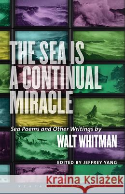 The Sea Is a Continual Miracle: Sea Poems and Other Writings by Walt Whitman Walt Yang Whitman Jeffrey Yang 9781512600599 University Press of New England