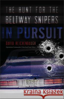 In Pursuit: The Hunt for the Beltway Snipers David Reichenbaugh 9781512603255