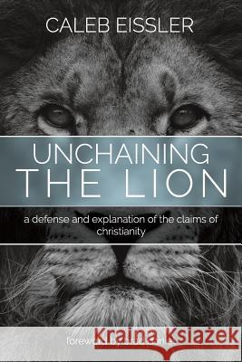 Unchaining the Lion: A Defense and Explanation of the Claims of Christianity Caleb Eissler 9781512714364