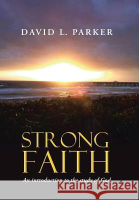 Strong Faith: An Introduction to the Study of God David Parker 9781512720075