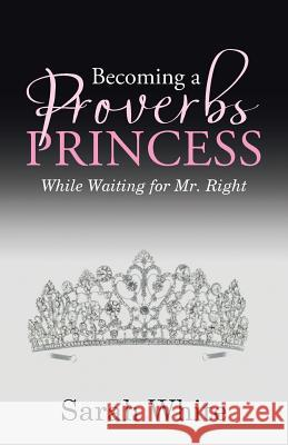 Becoming a Proverbs Princess: While Waiting for Mr. Right Sarah White 9781512768763