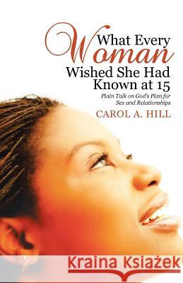 What Every Woman Wished She Had Known at 15: Plain Talk on God's Plan for Sex and Relationships Carol A. Hill 9781512769494