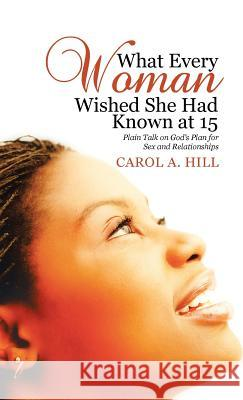 What Every Woman Wished She Had Known at 15: Plain Talk on God's Plan for Sex and Relationships Carol A. Hill 9781512769500