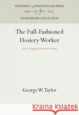 The Full-Fashioned Hosiery Worker: His Changing Economic Status George W. Taylor   9781512820829